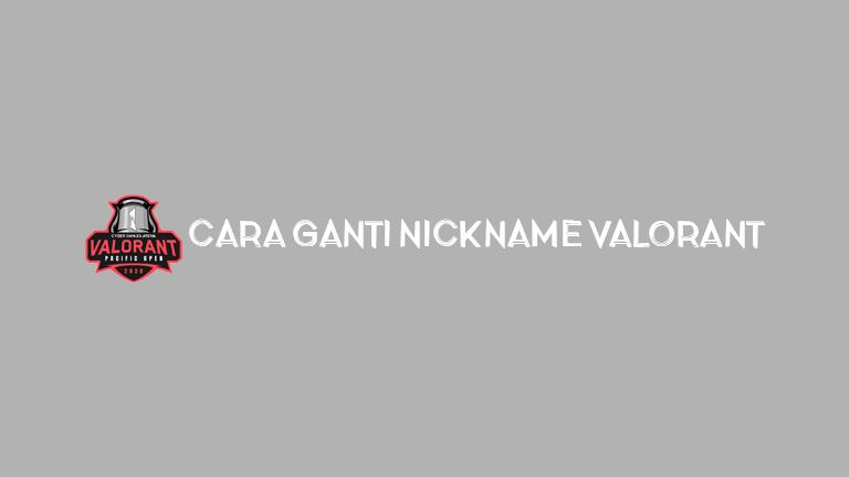 Master Valorant Cara Ganti Nickname Valorant